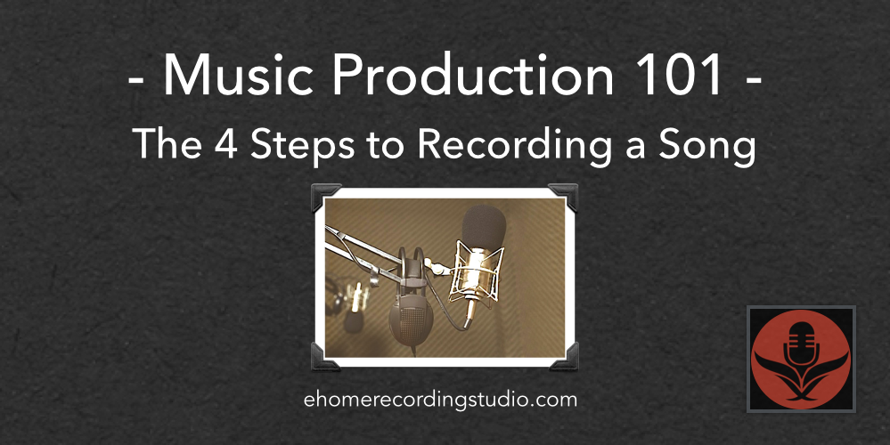 Music Production 101: The 4 Basic Steps to Recording a Song
